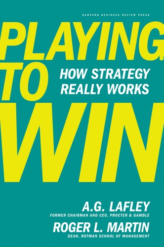 Playing to Win: How Strategy Really Works By A.G. Lafley, Roger L. Martin by A.G. Lafley, Roger L. Martin