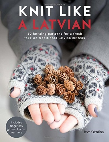 Knit Like a Latvian - 50 knitting patterns for a fresh take on traditional Latvian mittens by Ieva Ozolina
