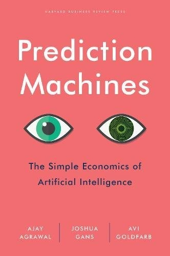 Prediction Machines - The Simple Economics of Artificial Intelligence by Ajay Agrawal, Joshua Gans, Avi Goldfarb