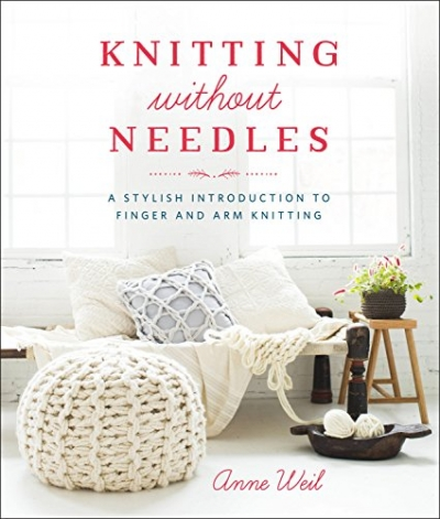 Knitting Without Needles: A Stylish Introduction to Finger and Arm Knitting by Anne Weil