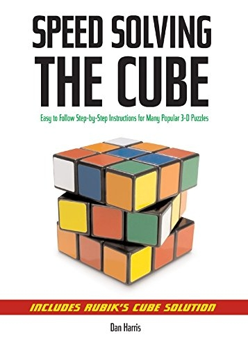 Speed Solving the Cube: Easy to Follow Step by step Instructions for Many Popular 3D Puzzles by Dan Harris