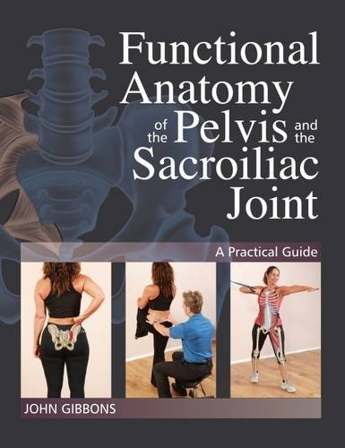Functional Anatomy of the Pelvis and the Sacroiliac Joint - A Pratical Guide by John Gibbons
