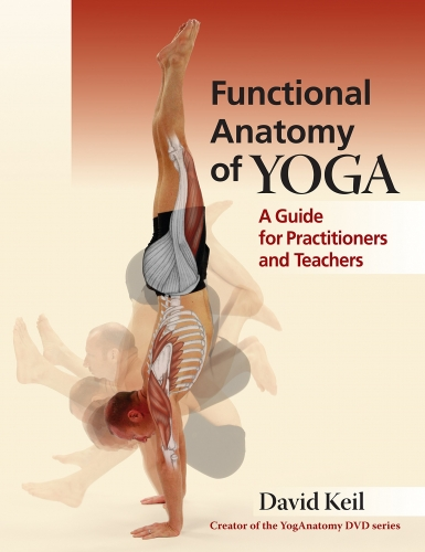 Functional Anatomy of Yoga - A Guide for Practitioners and Teachers by David Keil