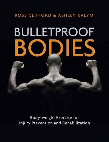 Bulletproof Bodies: Body-weight Exercise for Injury Prevention and Rehabilitation by Ross Clifford & Ashley Kalym