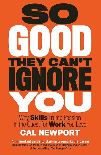Cal Newport So Good They Cant Ignore You - Why Skills Trump Passion in the Quest for work you love by Cal Newport