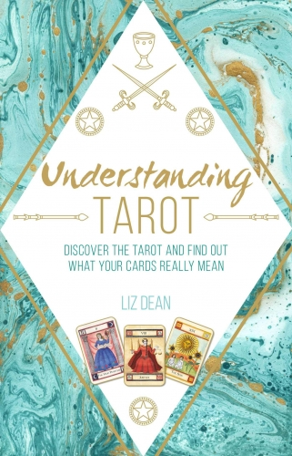 Understanding Tarot - Discover the tarot and find out what your cards really mean by Liz Dean
