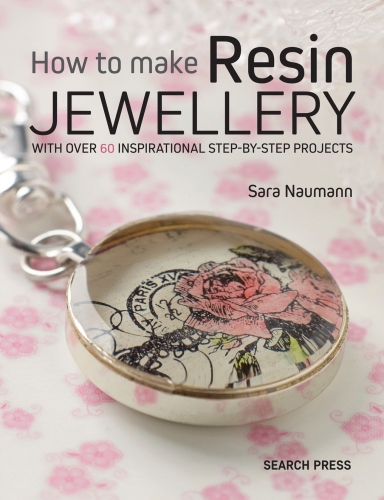 How To Make Resin Jewellery With Over 50 Inspirational Step By Step Projects By Sara Naumann by Sara Naumann