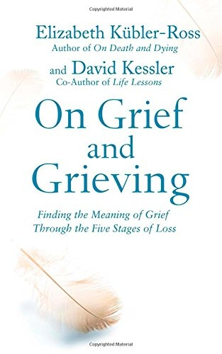 On Grief and Grieving Finding the Meaning of Grief Through the Five Stages of Loss by Elisabeth Kubler Ross and David Kessler