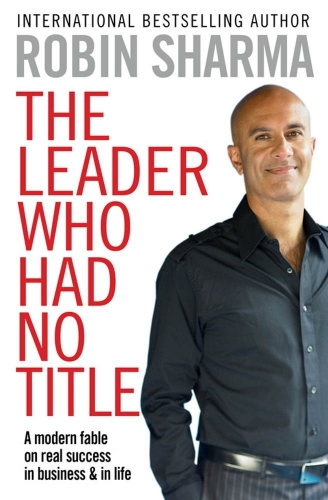 Robin Sharma The Leader Who Had No Title A Modern Fable In Business And In Life by Robin Sharma