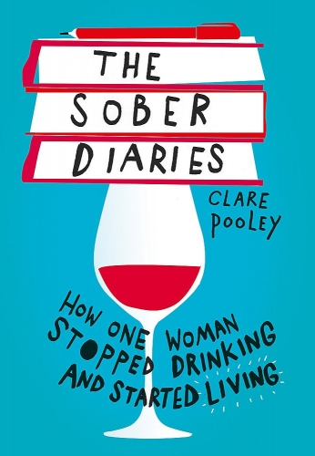 The Sober Diaries How one woman stopped drinking and started living by Clare Pooley