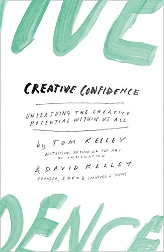 Creative Confidence: Unleashing the Creative Potential within Us All by David Kelley and Tom Kelley