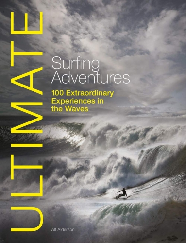 Ultimate Surfing Adventures - 100 Extraordinary Experiences in the Waves by Alf Alderson
