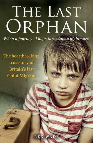 The Last Orphan - The heartbreaking true story of Britains last Child Migrant by Rex Wade