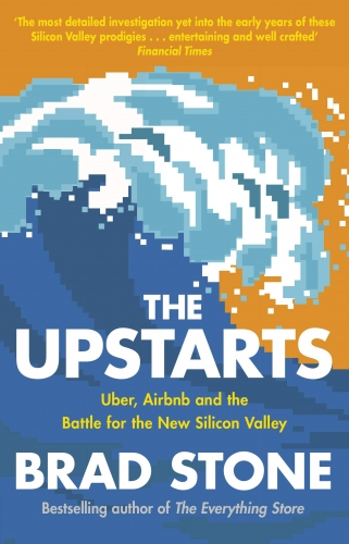 The Upstarts - Uber, Airbnb and the Battle for the New Silicon Valley by Brad Stone