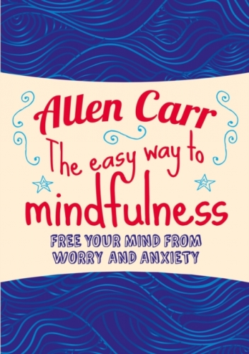 The Easy Way to Mindfulness - Free your mind from worry and anxiety by Allen Carr