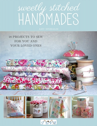 Sweetly Stitched Handmades - 18 Projects to Sew for You and Your Loved Ones by Amy Sinibaldi