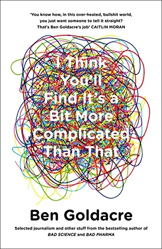 I Think You will Find Its a Bit More Complicated Than That by Ben Goldacre