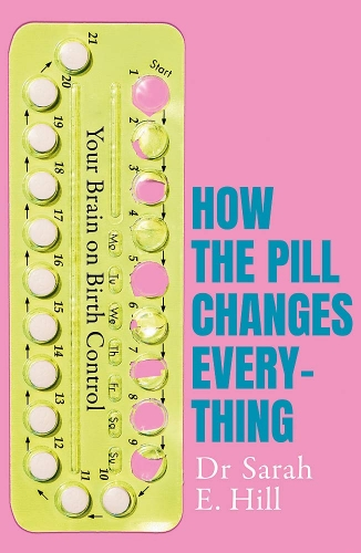 How the Pill Changes Everything - Your Brain on Birth Control by Sarah E Hill