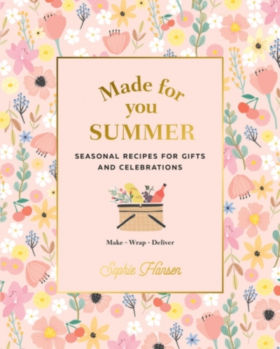 Made for You Summer - Recipes for gifts and celebrations by Sophie Hansen
