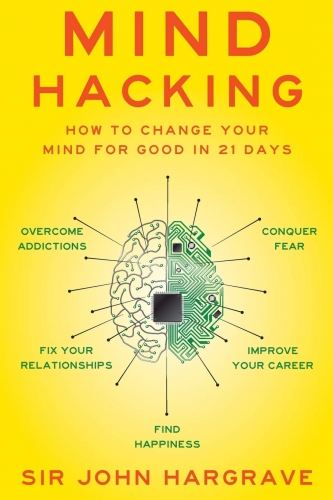 Mind Hacking - How to Change Your Mind for Good in 21 Days by Sir John Hargrave