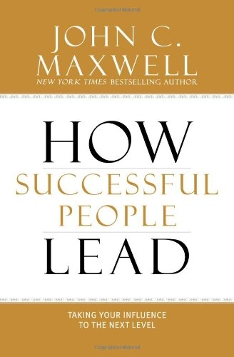 How Successful People Lead - Taking Your Influence to the Next Level by John Maxwell