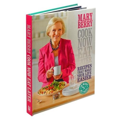 Cook Now, Eat Later Recipes That Make Your Life Easier by Mary Berry by Mary Berry