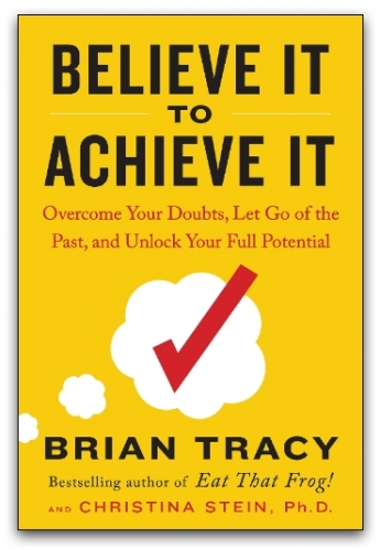 Believe It to Achieve It, Overcome Your Doubts, Let Go of the Past, and Unlock Your Full Potential by Brian Tracy