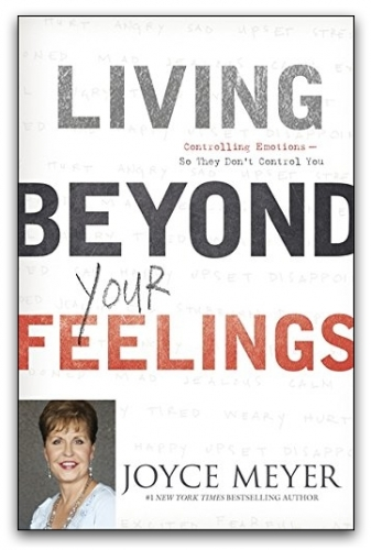 Living Beyond Your Feelings : Controlling Emotions So They Don't Control You by Joyce Meyer