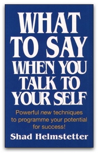 What to Say When You Talk to Your Self by Shad Helmstetter by Shad Helmstetter