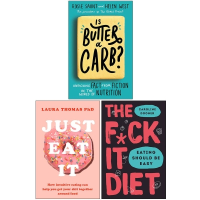 Is Butter a Carb, Just Eat It, The F*ck It Diet 3 Books Collection Set - Physical, Emotional, and Mental Relationship with Food by Helen West Rosie Saunt, Laura Thomas and Caroline Dooner