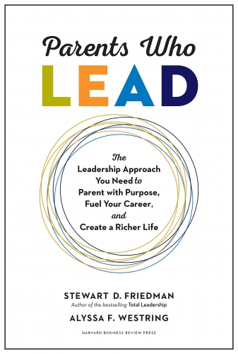 Parents Who Lead: The Leadership Approach You Need to Parent with Purpose by Stewart D. Friedman, Alyssa F. Westring