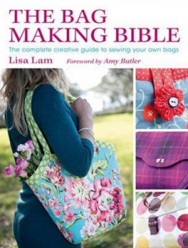 The Bag Making Bible (The Complete Guide to Sewing and Customizing Your Own Unique Bags) by Lisa Lam,Amy Butler