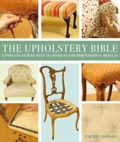 Upholstery Bible (Complete Step-by-Step Techniques for Professional Results) by Cherry Dobson