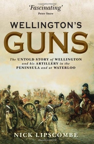 Wellingtons Guns (General Military) by Nick Lipscombe