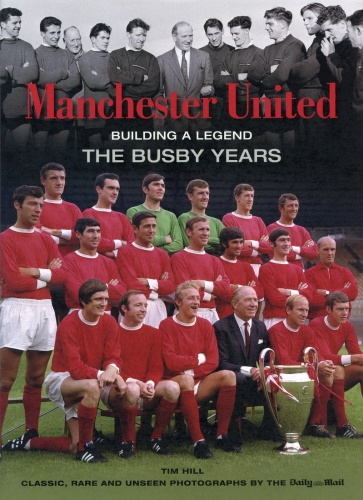 Manchester United Building a Legend - The Matt Busby Years,Classic Rare & Unseen by Tim Hill