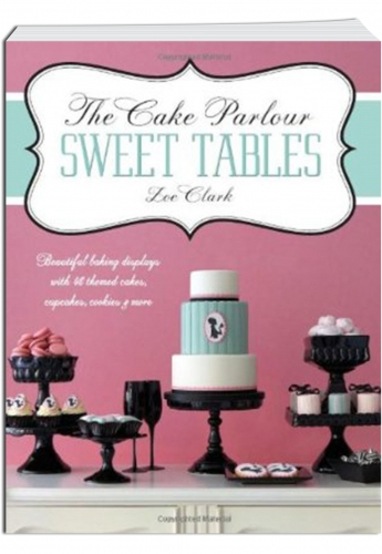 The Cake Parlour Sweet Tables ( Beautiful Baking Displays with 40 Themed Cakes, Cupcakes, Cookies & More) by Zoe Clark