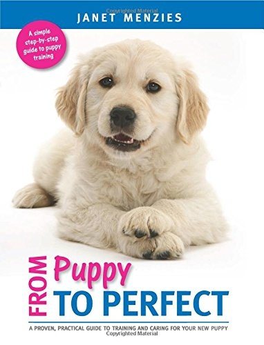 From Puppy to PERFECT: A proven, practical guide to training and caring for your new puppy by Janet Menzies