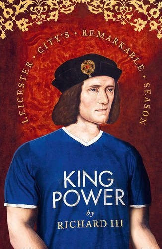 King Power: Leicester City's Remarkable Season - Premier League Champions by Richard III