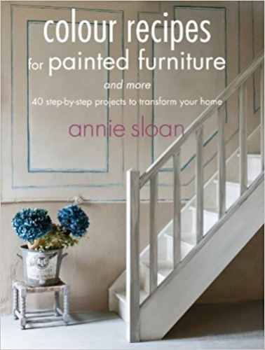 Colour Recipes for Painted Furniture and More - 40 step-by-step projects to transform your home by Annie Sloan
