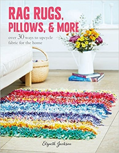 Rag Rugs, Pillows, and More: over 30 ways to upcycle fabric for the home by Elspeth Jackson