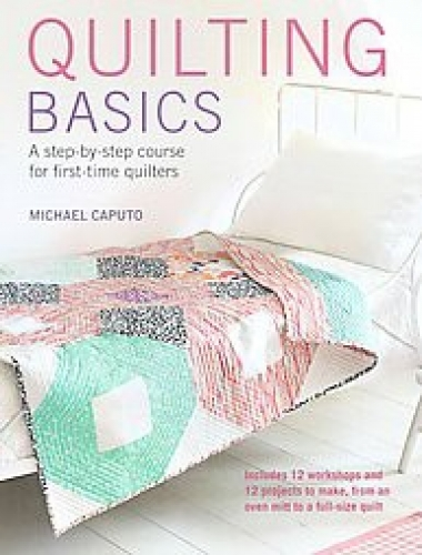 Quilting Basics: A step-by-step course for first-time quilters by Michael Caputo