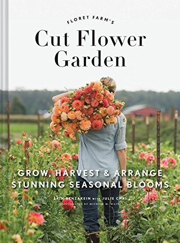 The Floret Farms Cut Flower Garden Grow Harvest and Arrange Stunning Seasonal Blooms by Erin Benzakein
