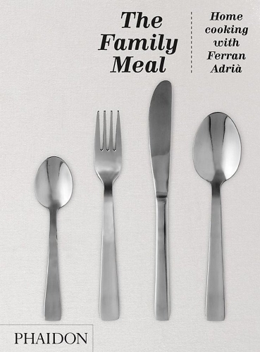 The Family Meal: Home cooking with Ferran Adria by El Bulli