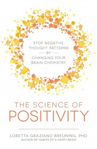 The Science of Positivity - Stop Negative Thought Patterns by Changing Your Brain Chemistry by Loretta Graziano Breuning