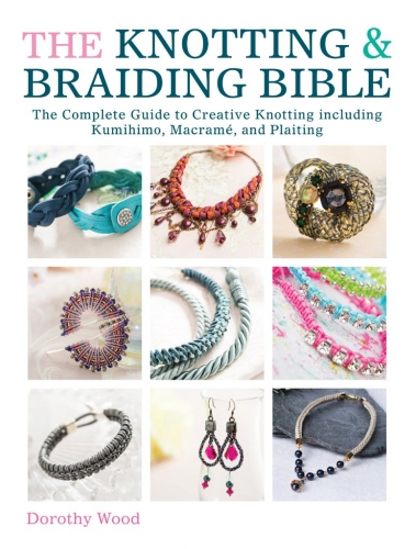 The Knotting and Braiding Bible - A complete creative guide to making knotted jewellery by  Dorothy Wood