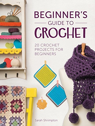 Beginners Guide to Crochet - 20 Crochet Projects for Beginners by Sarah Shrimpton