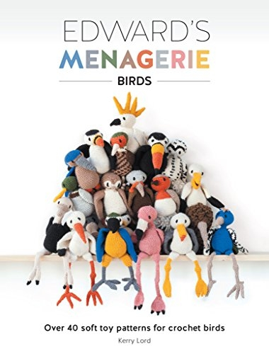 Edwards Menagerie - Birds - Over 40 Soft Toy Patterns for Crochet Birds by Kerry Lord