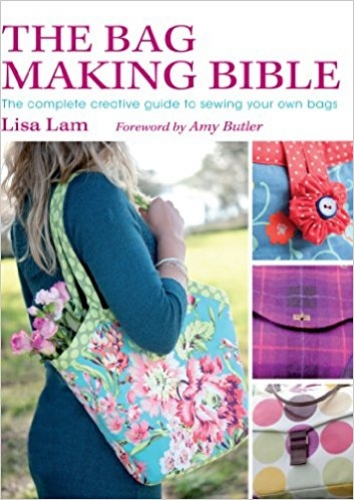 The Bag Making Bible: The Complete Guide to Sewing and Customizing Your Own Unique Bags by Lisa Lam