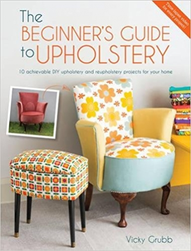 The Beginners Guide to Upholstery - 10 achievable DIY upholstery and reupholstery projects for your home by Vicky Grubb