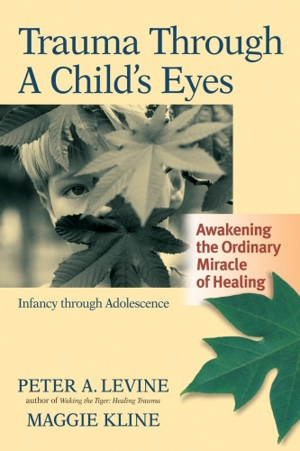 Trauma Through a Childs Eyes - Awakening the Ordinary Miracle of Healing by Peter Levine